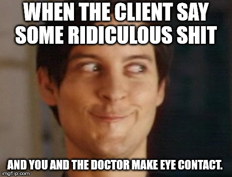 Spiderman Peter Parker Meme | WHEN THE CLIENT SAY SOME RIDICULOUS SHIT AND YOU AND THE DOCTOR MAKE EYE CONTACT. | image tagged in memes,spiderman peter parker | made w/ Imgflip meme maker