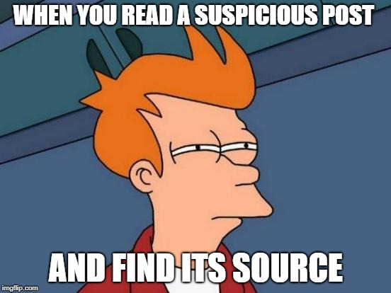 Futurama Fry | WHEN YOU READ A SUSPICIOUS POST AND FIND ITS SOURCE | image tagged in memes,futurama fry | made w/ Imgflip meme maker