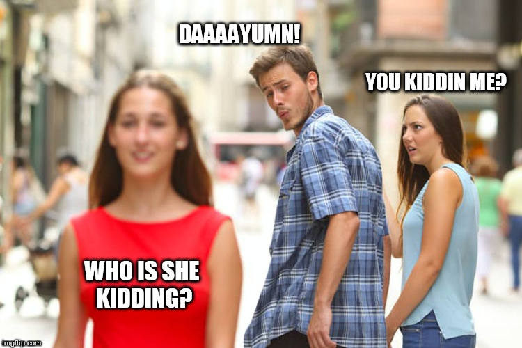 Distracted Boyfriend Meme | YOU KIDDIN ME? DAAAAYUMN! WHO IS SHE KIDDING? | image tagged in memes,distracted boyfriend | made w/ Imgflip meme maker