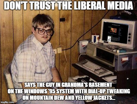 Basement Conspiracy Nuts |  DON'T TRUST THE LIBERAL MEDIA; SAYS THE GUY IN GRANDMA'S BASEMENT ON THE WINDOWS '95 SYSTEM WITH DIAL-UP TWEAKING ON MOUNTAIN DEW AND YELLOW JACKETS... | image tagged in basement dweller,conspiracy,liberal media,fox news alert,right wing snowflakes | made w/ Imgflip meme maker