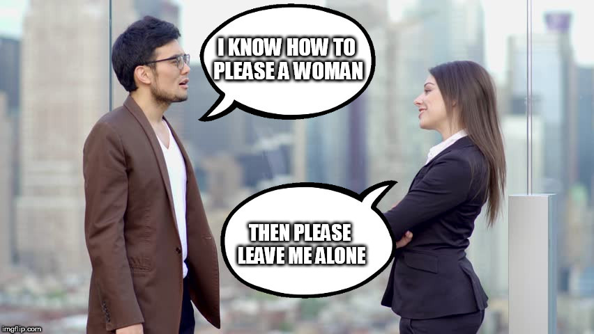 man and woman | I KNOW HOW TO PLEASE A WOMAN THEN PLEASE LEAVE ME ALONE | image tagged in man and woman | made w/ Imgflip meme maker