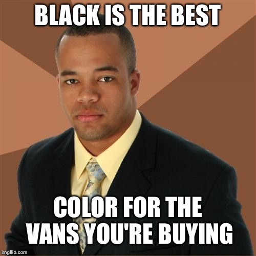 Successful Black Man |  BLACK IS THE BEST; COLOR FOR THE VANS YOU'RE BUYING | image tagged in memes,successful black man,vans,shoes,black people,shoe | made w/ Imgflip meme maker
