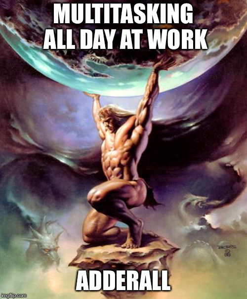 Survival in the modern world  | MULTITASKING ALL DAY AT WORK ADDERALL | image tagged in atlas,adhd,1990s first world problems,first world problems,work,multitasking | made w/ Imgflip meme maker