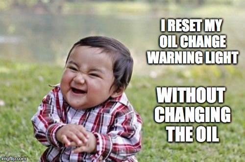 Evil Toddler | I RESET MY OIL CHANGE WARNING LIGHT WITHOUT CHANGING THE OIL | image tagged in memes,evil toddler | made w/ Imgflip meme maker
