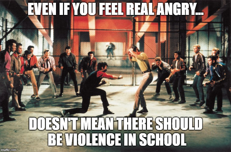 West side story | EVEN IF YOU FEEL REAL ANGRY... DOESN'T MEAN THERE SHOULD BE VIOLENCE IN SCHOOL | image tagged in west side story | made w/ Imgflip meme maker