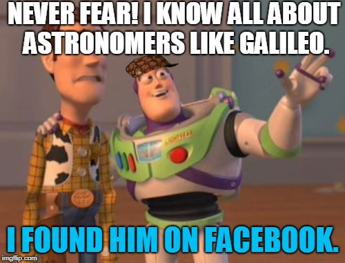 X, X Everywhere | NEVER FEAR! I KNOW ALL ABOUT ASTRONOMERS LIKE GALILEO. I FOUND HIM ON FACEBOOK. | image tagged in memes,x,x everywhere,x x everywhere,scumbag | made w/ Imgflip meme maker