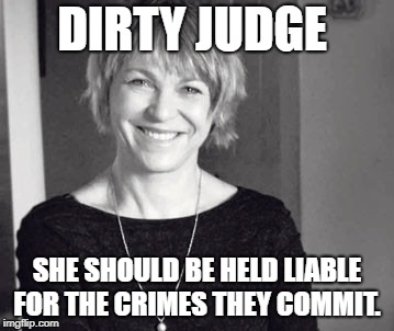 Dirty Judge | DIRTY JUDGE SHE SHOULD BE HELD LIABLE FOR THE CRIMES THEY COMMIT. | image tagged in 2018 | made w/ Imgflip meme maker