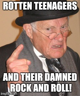 Back In My Day Meme | ROTTEN TEENAGERS AND THEIR DAMNED ROCK AND ROLL! | image tagged in memes,back in my day | made w/ Imgflip meme maker