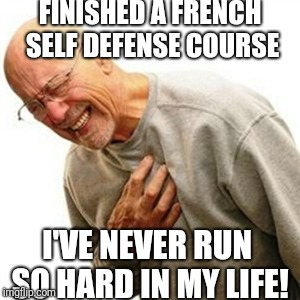 Right In The Childhood Meme | FINISHED A FRENCH SELF DEFENSE COURSE I'VE NEVER RUN SO HARD IN MY LIFE! | image tagged in memes,right in the childhood | made w/ Imgflip meme maker