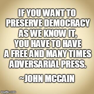 John McCain Freedom of Press | IF YOU WANT TO PRESERVE DEMOCRACY AS WE KNOW IT, YOU HAVE TO HAVE A FREE AND MANY TIMES ADVERSARIAL PRESS. ~JOHN MCCAIN | image tagged in freedom of the press,free speech,john mccain | made w/ Imgflip meme maker