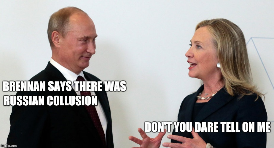 Intelligence Clearance obviously doesn't make you smart | BRENNAN SAYS THERE WAS DON'T YOU DARE TELL ON ME RUSSIAN COLLUSION | image tagged in vlad and hillary,russian collusion,when you see it,ignore,get a life | made w/ Imgflip meme maker