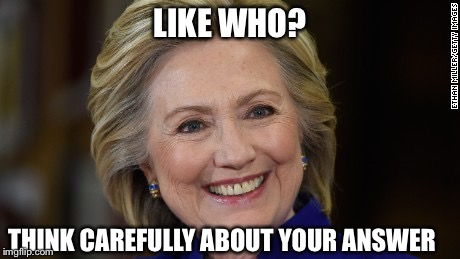 Hillary Clinton U Mad | LIKE WHO? THINK CAREFULLY ABOUT YOUR ANSWER | image tagged in hillary clinton u mad | made w/ Imgflip meme maker