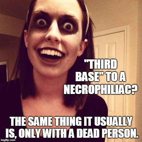 "Zombie Overly Attached Girlfriend Meme | ""THIRD BASE"" TO A NECROPHILIAC? THE SAME THING IT USUALLY IS, ONLY WITH A DEAD PERSON. 