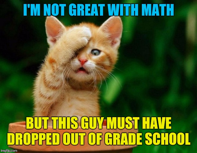 Come on | I'M NOT GREAT WITH MATH BUT THIS GUY MUST HAVE DROPPED OUT OF GRADE SCHOOL | image tagged in come on | made w/ Imgflip meme maker