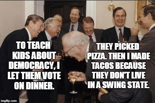 Laughing Men In Suits |  THEY PICKED PIZZA. THEN I MADE TACOS BECAUSE THEY DON'T LIVE IN A SWING STATE. TO TEACH KIDS ABOUT DEMOCRACY, I LET THEM VOTE ON DINNER. | image tagged in memes,laughing men in suits | made w/ Imgflip meme maker