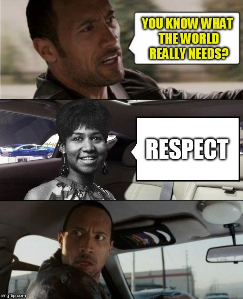 The Rock Driving Blank 2 | YOU KNOW WHAT THE WORLD REALLY NEEDS? RESPECT | image tagged in the rock driving blank 2 | made w/ Imgflip meme maker