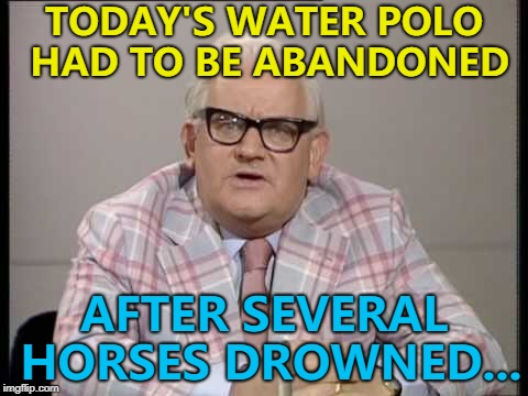 One was called Brian... :) | TODAY'S WATER POLO HAD TO BE ABANDONED AFTER SEVERAL HORSES DROWNED... | image tagged in ronnie barker news,memes,sport,water polo,horses,animals | made w/ Imgflip meme maker