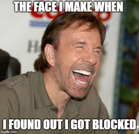 Chuck Norris Laughing | THE FACE I MAKE WHEN I FOUND OUT I GOT BLOCKED | image tagged in memes,chuck norris laughing,chuck norris | made w/ Imgflip meme maker
