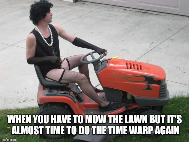Rocky Mower Picture Show |  WHEN YOU HAVE TO MOW THE LAWN BUT IT'S ALMOST TIME TO DO THE TIME WARP AGAIN | image tagged in rocky horror,picture,show | made w/ Imgflip meme maker