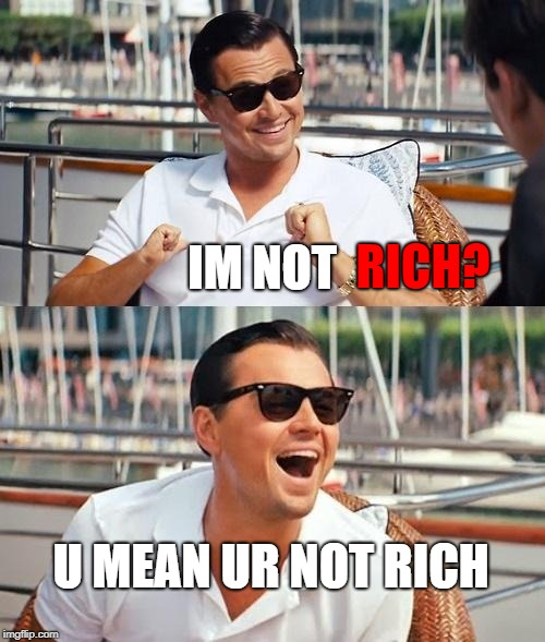 Leonardo Dicaprio Wolf Of Wall Street | RICH? U MEAN UR NOT RICH IM NOT | image tagged in memes,leonardo dicaprio wolf of wall street | made w/ Imgflip meme maker
