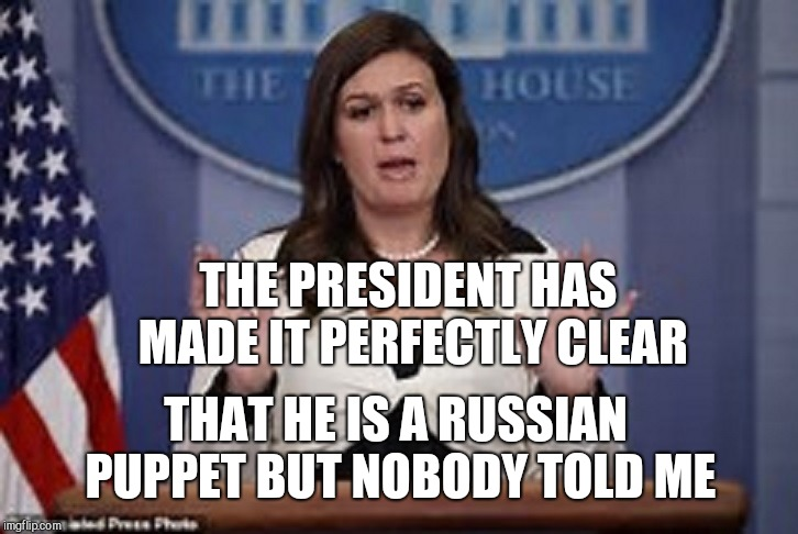 Is it getting hot in here? | THE PRESIDENT HAS MADE IT PERFECTLY CLEAR THAT HE IS A RUSSIAN PUPPET BUT NOBODY TOLD ME | image tagged in sarah huckabee sanders,tyranny | made w/ Imgflip meme maker