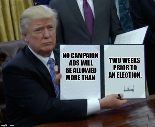 Here's a law we can all support! | NO CAMPAIGN ADS WILL BE ALLOWED MORE THAN TWO WEEKS PRIOR TO AN ELECTION. | image tagged in memes,trump bill signing,campaign,maga,boycott hollywood | made w/ Imgflip meme maker