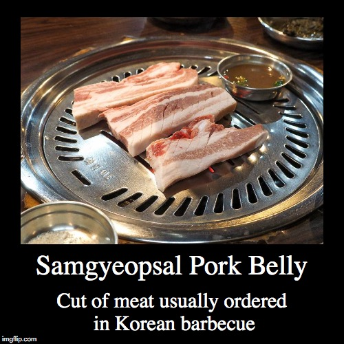 Samgyeopsal | Samgyeopsal Pork Belly | Cut of meat usually ordered in Korean barbecue | image tagged in demotivationals,samgyeopsal,pork belly,barbecue | made w/ Imgflip demotivational maker