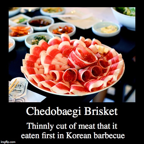 Chadobaegi Brisket | Chedobaegi Brisket | Thinnly cut of meat that it eaten first in Korean barbecue | image tagged in demotivationals,barbecue,brisket | made w/ Imgflip demotivational maker