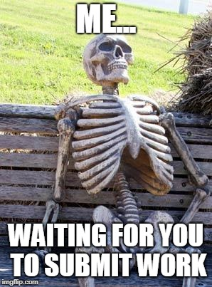 Waiting Skeleton | ME... WAITING FOR YOU TO SUBMIT WORK | image tagged in memes,waiting skeleton | made w/ Imgflip meme maker
