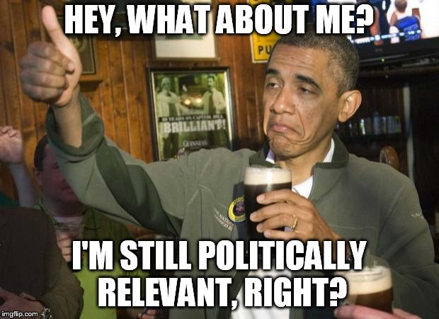 Obama beer | HEY, WHAT ABOUT ME? I'M STILL POLITICALLY RELEVANT, RIGHT? | image tagged in obama beer | made w/ Imgflip meme maker