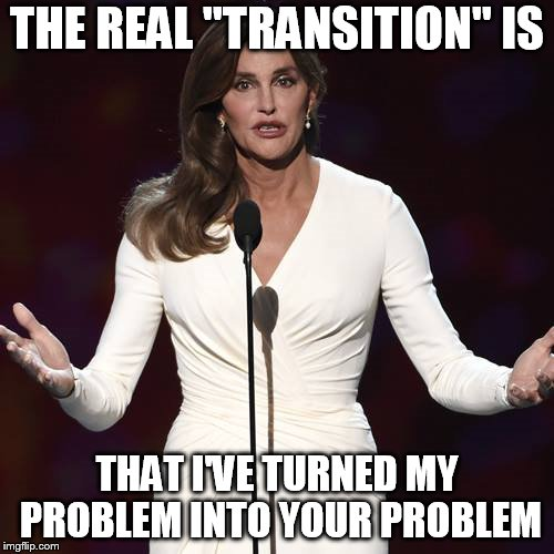"Brucaitlyn Jenner | THE REAL ""TRANSITION"" IS THAT I'VE TURNED MY PROBLEM INTO YOUR PROBLEM 