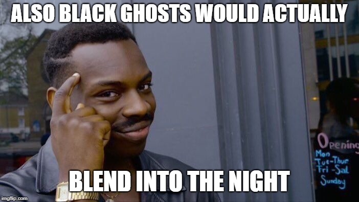 Roll Safe Think About It Meme | ALSO BLACK GHOSTS WOULD ACTUALLY BLEND INTO THE NIGHT | image tagged in memes,roll safe think about it | made w/ Imgflip meme maker