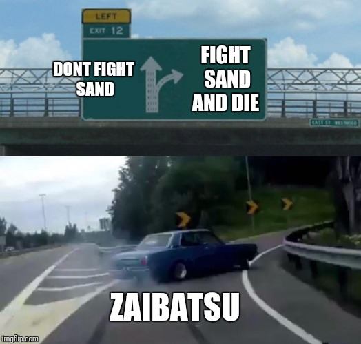 Left Exit 12 Off Ramp Meme | DONT FIGHT SAND FIGHT SAND AND DIE ZAIBATSU | image tagged in memes,left exit 12 off ramp | made w/ Imgflip meme maker
