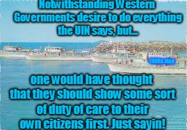 Notwithstanding Western Governments desire to do everything the UIN says, but... one would have thought that they should show some sort of d | image tagged in duty of care | made w/ Imgflip meme maker