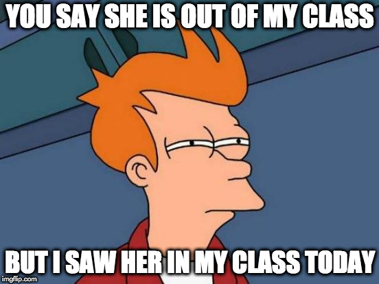 Futurama Fry | YOU SAY SHE IS OUT OF MY CLASS BUT I SAW HER IN MY CLASS TODAY | image tagged in memes,futurama fry | made w/ Imgflip meme maker