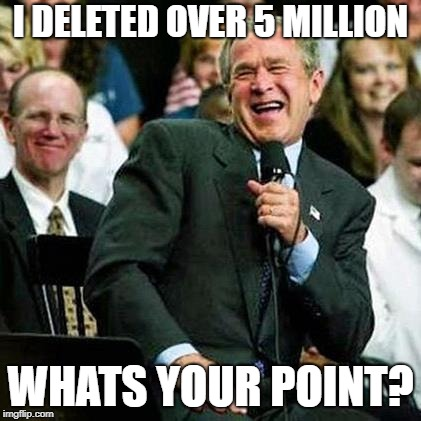 Bush thinks its funny | I DELETED OVER 5 MILLION WHATS YOUR POINT? | image tagged in bush thinks its funny | made w/ Imgflip meme maker