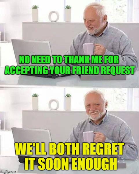 Friend zone? | NO NEED TO THANK ME FOR ACCEPTING YOUR FRIEND REQUEST WE'LL BOTH REGRET IT SOON ENOUGH | image tagged in memes,hide the pain harold,friends,funny | made w/ Imgflip meme maker