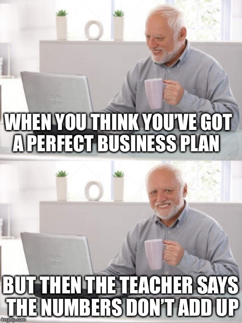Old guy pc | WHEN YOU THINK YOU'VE GOT A PERFECT BUSINESS PLAN BUT THEN THE TEACHER SAYS THE NUMBERS DON'T ADD UP | image tagged in old guy pc | made w/ Imgflip meme maker