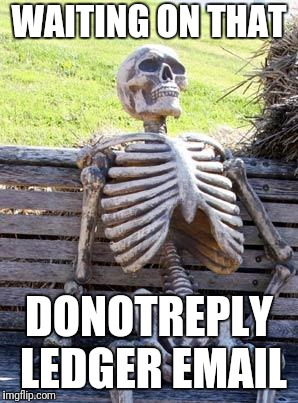 Waiting Skeleton | WAITING ON THAT DONOTREPLY LEDGER EMAIL | image tagged in memes,waiting skeleton | made w/ Imgflip meme maker