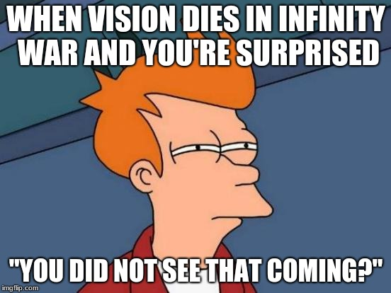 "Futurama Fry | WHEN VISION DIES IN INFINITY WAR AND YOU'RE SURPRISED ""YOU DID NOT SEE THAT COMING?"" 