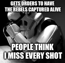Crying stormtrooper | GETS ORDERS TO HAVE THE REBELS CAPTURED ALIVE PEOPLE THINK I MISS EVERY SHOT | image tagged in crying stormtrooper | made w/ Imgflip meme maker
