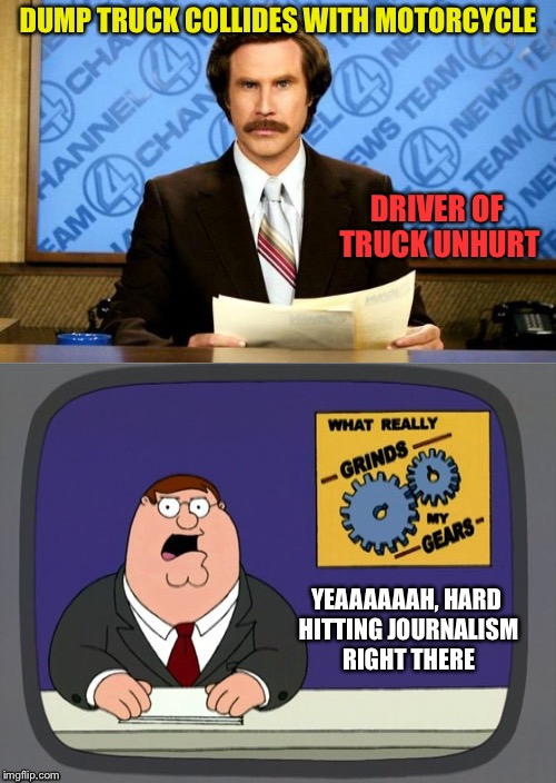 I'm not uncaring but I don't think it's necessary to say that. | DUMP TRUCK COLLIDES WITH MOTORCYCLE DRIVER OF TRUCK UNHURT YEAAAAAAH, HARD HITTING JOURNALISM RIGHT THERE | image tagged in ron burgundy,you know what grinds my gears,memes,funny | made w/ Imgflip meme maker