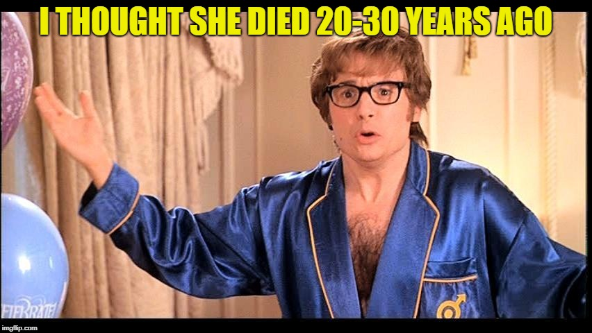 Who does that, Honestly? | I THOUGHT SHE DIED 20-30 YEARS AGO | image tagged in who does that honestly? | made w/ Imgflip meme maker
