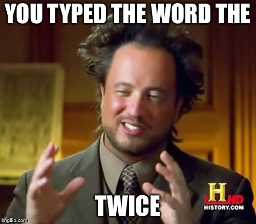 Ancient Aliens Meme | YOU TYPED THE WORD THE TWICE | image tagged in memes,ancient aliens | made w/ Imgflip meme maker