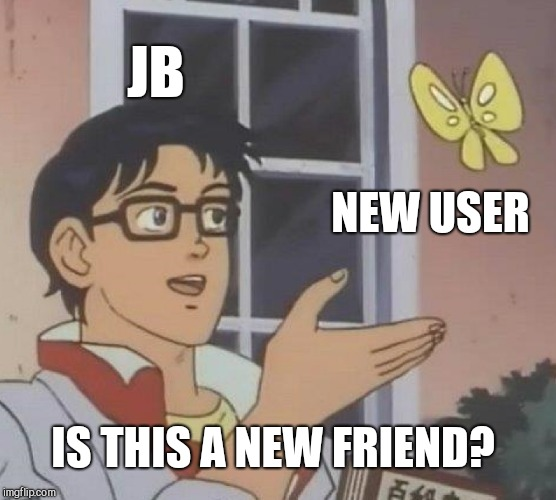 Is This A Pigeon Meme | JB NEW USER IS THIS A NEW FRIEND? | image tagged in memes,is this a pigeon | made w/ Imgflip meme maker