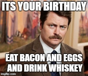 Ron Swanson | ITS YOUR BIRTHDAY EAT BACON AND EGGS AND DRINK WHISKEY | image tagged in memes,ron swanson | made w/ Imgflip meme maker