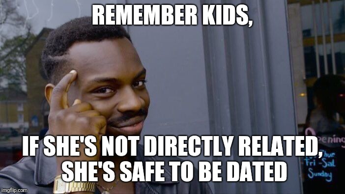 Roll Safe Think About It Meme | REMEMBER KIDS, IF SHE'S NOT DIRECTLY RELATED, SHE'S SAFE TO BE DATED | image tagged in memes,roll safe think about it | made w/ Imgflip meme maker