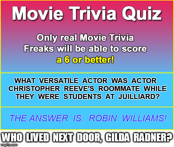 Dead Celebs |  WHAT  VERSATILE  ACTOR  WAS  ACTOR  CHRISTOPHER  REEVE'S  ROOMMATE  WHILE  THEY  WERE  STUDENTS  AT  JUILLIARD? THE ANSWER  IS:  ROBIN  WILLIAMS! WHO  LIVED  NEXT  DOOR,  GILDA  RADNER? | image tagged in gilda radner,christopher reeve,robin williams,death | made w/ Imgflip meme maker