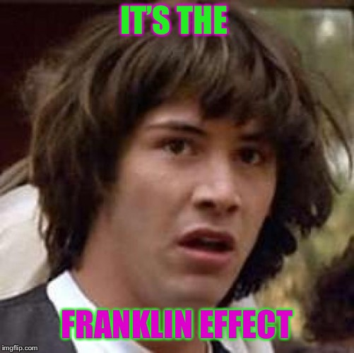 Conspiracy Keanu Meme | IT'S THE FRANKLIN EFFECT | image tagged in memes,conspiracy keanu | made w/ Imgflip meme maker