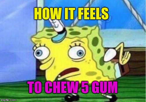 Mocking Spongebob | HOW IT FEELS TO CHEW 5 GUM | image tagged in memes,mocking spongebob | made w/ Imgflip meme maker